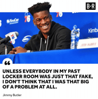 👀: B-R  Kimb  UNLESS EVERYBODY IN MY PAST  LOCKER ROOM WAS JUST THAT FAKE,  I DON'T THINK THAT I WAS THAT BIG  OF A PROBLEM AT ALL.  Jimmy Butler 👀