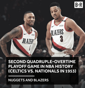 😪: B-R  LAZERS  SECOND QUADRUPLE-OVERTIME  PLAYOFF GAME IN NBA HISTORY  (CELTICS VS. NATIONALS IN 1953)  NUGGETS AND BLAZERS 😪