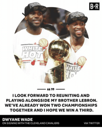 D-Wade is excited to be back with the King.: B R  LOOK FORWARD TO REUNITING AND  PLAYING ALONGSIDE MY BROTHER LEBRON  WE'VE ALREADY WON TWO CHAMPIONSHIPS  TOGETHER AND IHOPE WE WIN A THIRD  DWYANE WADE  ON SIGNING WITH THE CLEVELAND CAVALIERS  VIA TWITTER D-Wade is excited to be back with the King.