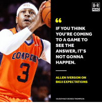 Allen Iverson, Game, and Http: B R  MAG  IF YOU THINK  YOU'RE COMING  TO A GAME TO  SEE THE  ANSWER, IT'S  NOT GONNA  HAPPEN  COMP  ALLEN IVERSON ON  BIG3 EXPECTATIONS  VIA B/RMAG'S BONSU THOMPSON Allen Iverson keeps it 💯 #BRmag   ➡️: http://ble.ac/2u5nFDX