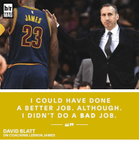 From his new post in Turkey, David Blatt reflects on his tenure with the Cavaliers. BRmag [link in bio]: b/r  MAG  JAMES  I COULD HAVE DONE  A BETTER JOB. A LTHOUGH  I DID N' T DO A BAD J O B  DAVID BLATT  ON COACHING LEBRON JAMES From his new post in Turkey, David Blatt reflects on his tenure with the Cavaliers. BRmag [link in bio]