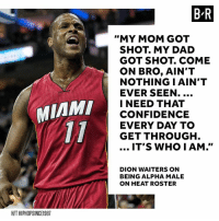 "Real.: B R  ""MY MOM GOT  SHOT. MY DAD  GOT SHOT. COME  ON BRO, AIN'T  NOTHING I AIN'T  EVER SEEN.  I NEED THAT  CONFIDENCE  EVERY DAY TO  GET THROUGH  MIAM  IT'S WHO IAM.""  DION WAITERS ON  BEING ALPHA MALE  ON HEAT ROSTER  H/T HIPHOPSINCE1987 Real."
