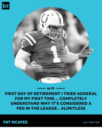 Pat McAfee seems to be enjoying retirement from the NFL.: b/r  NFL  FIRST DAY OF RETIREMENT I TRIED ADDERAL  FOR MY FIRST TIME... COMPLETELY  UNDERSTAND WHY IT'S CONSIDERED A  PED IN THE LEAGUE.. #LIMITLESS  PAT MCAFEE  H/T TWITTER Pat McAfee seems to be enjoying retirement from the NFL.