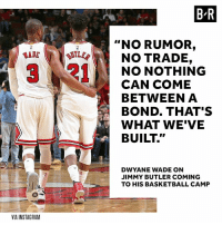 "Basketball, Dwyane Wade, and Instagram: B R  ""NO RUMOR,  LER  NO TRADE,  NO NOTHING  CAN COME  BETWEEN A  BOND. THAT'S  WHAT WE'VE  BUILT.""  DWYANE WADE ON  JIMMY BUTLER COMING  TO HIS BASKETBALL CAMP  VIA INSTAGRAM The brotherhood remains strong between Wade and Butler."