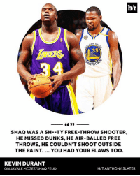 Kevin Durant, Shaq, and Free: b/r  NSTA  35  SHAQ WAS A SH--TY FREE-THROW SHOOTER,  HE MISSED DUNKS, HE AIR-BALLED FREE  THROWS, HE COULDN'T SHOOT OUTSIDE  THE PAINT. .. YOU HAD YOUR FLAWS TOO.  KEVIN DURANT  ON JAVALE MCGEE/SHAQ FEUD  H/T ANTHONY SLATER KD claps back👏