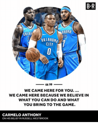 Carmelo Anthony, Russell Westbrook, and The Game: B R  OKLA  AHOM  TY  OKLAHOMA  CITY  KC  WE CAME HERE FOR YOU....  WE CAME HERE BECAUSE WE BELIEVE IN  WHAT YOU CAN DO AND WHAT  YOU BRING TO THE GAME.  CARMELO ANTHONY  ON HIS BELIEF IN RUSSELL WESTBROOK Russ is why there's an OK3.
