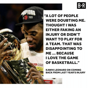 "Basketball, Love, and The Game: B R  PIONS  ""A LOT OF PEOPLE  2019  WERE DOUBTING ME.  THOUGHTIWAS  EITHER FAKING AN  INJURY OR DIDN'T  WANT TO PLAY FOR  A TEAM. THAT WAS  DISAPPOINTING TO  ME... BECAUSE  I LOVE THE GAME  OF BASKETBALL.""  19  NATIO  BASKE  ASSOC  KAWHI LEONARD ON COMING  BACK FROM LAST YEAR'S INJURY  oNTO The Klaw never lost faith."