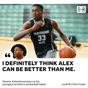 Basketball, Definitely, and Dreams: B R  PLAYGROUND  33  ELITE  I DEFINITELY THINK ALEX  CAN BE BETTER THAN ME.  Giannis Antetokounmpo on his  youngest brother's basketball talent  via B/R's Mirin Fader Giannis has big dreams for his little brother