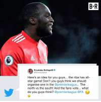 All Star, Nba, and Premier League: B-R  R.Lukaku Bolingoli9  @RomeluLukaku9  Here's an idea for you guys... the nba has all-  star game! Don't you guys think we should  organise one in the @premierleague.. The  north vs the south! And the fans vote... what  do you guys think? @premierleague @FA Romelo Lukaku wants Premier League to adopt NBA-style All-Star Game