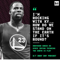 Makes sense.: b/r  ROCKING  WITH KY .  HOW DO WE  STAND ON  THE EARTH  IF IT'S  23 ROUND?  DRAYMOND GREEN ON  KYRIE IRVING THINKING  THE EARTH IS FLAT  H/T DRAY DAY PODCAS Makes sense.
