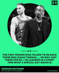 "Facebook, Gordon Hayward, and Nba: B R  THE FIRST PERSON WHO TALKED TO ME BACK  THERE WAS ISAIAH THOMAS. HE WAS JUST  THERE FOR ME. I'VE LEARNED IN A SHORT  TIME WHAT A SPECIAL GUY ISAIAH IS  GORDON HAYWARD  ON THE NIGHT OF HIS INJURY  VIA FACEBOOK ""Short time"" I see what you did there. Gordon... 😭😂"