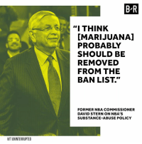 """David Stern thinks the NBA should tweak their policies.: B-R  """" THINK  [MARIJUANA]  PROBABLY  SHOULD BE  REMOVED  FROM THE  BAN LIST.""""  FORMER NBA COMMISSIONER  DAVID STERN ON NBA'S  SUBSTANCE-ABUSE POLICY  H/T UNINTERRUPTED David Stern thinks the NBA should tweak their policies."""