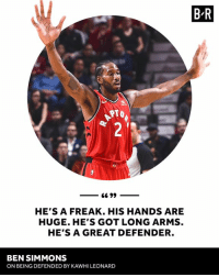 Kawhi Leonard, Arms, and Got: B R  TO  HE'S A FREAK. HIS HANDS ARE  HUGE. HE'S GOT LONG ARMS  HE'S A GREAT DEFENDER.  BEN SIMMONS  ON BEING DEFENDED BY KAWHI LEONARD Kawhi terrified Ben Simmons last night 🖐