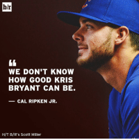 Sports, Cal Ripken Jr, and Mvp: b/r  WE DON'T KNOW  HOW GOOD KRIS  BRYANT CAN BE.  CAL RIPKEN JR.  H/T B/R's Scott Miller With one MVP award in the bag, how many can Kris Bryant end up with?