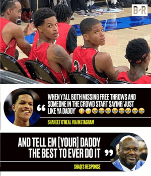 💀: B-R  WHEN Y'ALL BOTH MISSINGFREE THROWS AND  SOMEONE IN THE CROWD START SAYING JUST  LIKE YA DADDY  SHAREEF O'NEAL VIA INSTAGRAM  AND TELL EM[YOURI DADDY  THE BEST TO EVER DO IT  SHAQ'S RESPONSE 💀