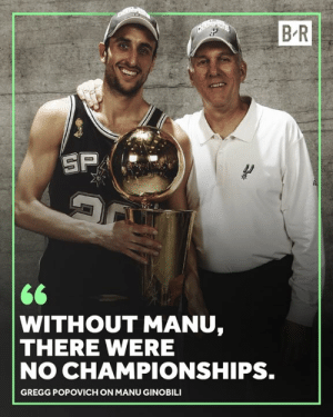 Pop knows.: B R  WITHOUT MANU,  THERE WERE  NO CHAMPIONSHIPS.  GREGG POPOVICH ON MANU GINOBILI Pop knows.