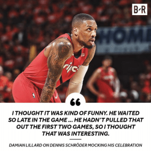 🤔: B R  ZE  I THOUGHTIT WAS KIND OFFUNNY. HE WAITED  SO LATE IN THE GAME... HE HADN'T PULLED THAT  OUT THE FIRST TWO GAMES, SO ITHOUGHT  THAT WAS INTERESTING.  DAMIANLILLARD ON DENNIS SCHRÖDER MOCKING HIS CELEBRATION 🤔