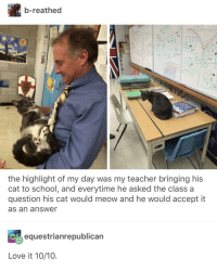 Love, School, and Teacher: b-reathed  Caus  the highlight of my day was my teacher bringing his  cat to school, and everytime he asked the class a  question his cat would meow and he would accept it  as an answer  equestrianrepublican  Love it 10/10. awesomacious:  The Best Student