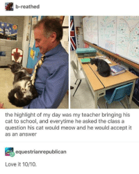 Accept It: b-reathed  the highlight of my day was my teacher bringing his  cat to school, and everytime he asked the class a  question his cat would meow and he would accept it  as an answer  equestrianrepublican  Love it 10/10.