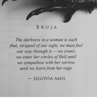 Circles, Hell, and Crawl: B RU JA  The darkness in a woman is such  that, stripped of our sight, we must feel  our way through it -we crawl  we enter her circles of Hell until  we sympathize with her sorrovw,  until we learn from her rage.  SEGOVIA AMIL