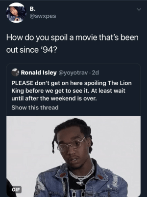 Gif, The Lion King, and Lion: B.  @sWxpes  How do you spoil a movie that's been  out since '94?  Ronald Isley @yoyotrav 2d  PLEASE don't get on here spoiling The Lion  King before we get to see it. At least wait  until after the weekend is over.  Show this thread  GIF She's not wrong