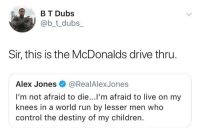 Children, Destiny, and McDonalds: B T Dubs  @b_t_dubs  Sir, this is the McDonalds drive thru  Alex Jones@RealAlexJones  I'm not afraid to die...l'm afraid to live on my  knees in a world run by lesser men who  control the destiny of my children. Also our shake machine is broke.