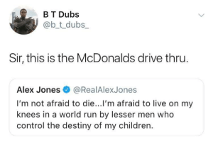 Also our shake machine is broke. by schatz_rashad MORE MEMES: B T Dubs  @b_t_dubs  Sir, this is the McDonalds drive thru  Alex Jones@RealAlexJones  I'm not afraid to die...l'm afraid to live on my  knees in a world run by lesser men who  control the destiny of my children. Also our shake machine is broke. by schatz_rashad MORE MEMES
