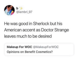 Doctor, Makeup, and American: b t  @iambri_97  He was good in Sherlock but his  American accent as Doctor Strange  leaves much to be desired  Makeup For Woc @MakeupForWOC  Opinions on Benefit Cosmetics? Benefit Cosmetics