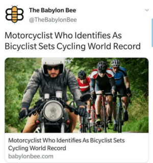 Says so: B  The Babylon Bee  @TheBabylonBee  Motorcyclist Who Identifies As  Bicyclist Sets Cycling World Record  Motorcyclist Who Identifies As Bicyclist Sets  Cycling World Record  babylonbee.com Says so