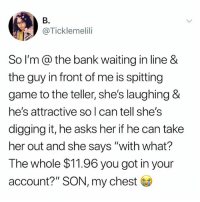 """Tumblr, Bank, and Game: B.  @Ticklemelili  So I'm@ the bank waiting in line &  the guy in front of me is spitting  game to the teller, she's laughing &  he's attractive so l can tell she's  digging it, he asks her if he can take  her out and she says """"with what?  The whole $11.96 you got in your  account?"""" SON, my chest lmaoo"""