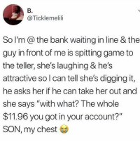 """Memes, Worldstar, and Wshh: B.  @Ticklemelili  So I'm @the bank waiting in line & the  guy in front of me is spitting game to  the teller, she's laughing & he's  attractive so l can tell she's digging it,  he asks her if he can take her out and  she says """"with what? The whole  $11.96 you got in your account?""""  SON, my chest She fired him up 😩💀🔥 @worldstar WSHH"""