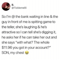 """Funny, Bank, and Game: B.  @Ticklemelili  So I'm@the bank waiting in line & the  guy in front of me is spitting game to  the teller, she's laughing & he's  attractive so l can tell she's digging it,  he asks her if he can take her out and  she says """"with what? The whole  $11.96 you got in your account?  SON, my chest Ouch."""