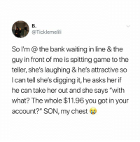 """Memes, Bank, and Game: B.  @Ticklemelili  So lI'm @ the bank waiting in line & the  guy in front of me is spitting game to the  teller, she's laughing & he's attractive so  I can tell she's digging it, he asks her if  he can take her out and she says """"with  what? The whole $11.96 you got in your  account?"""" SON, my chest RIP!! 😂😂😂😂"""