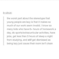Lazy, Memes, and Spanish: b-ulous:  the worst part about the stereotype that  young people are lazy is that it makes so  much of our work seem invalid. i know so  many kids who have 6+ hours of homework a  day, do sports/extracurricular activities, have  jobs, get less than 5 hours of sleep a night  from studying, and still get dismissed as  being lazy just cause their room isn't clean I managed to get 80% in my English Literature exam but I'm annoyed because it isn't as high as I wanted it to be and I only got 2-8 on he last question. Nevertheless, I got 29-30 on one of them so I'm happy about that :)) I also got 23-30 on my biology exam, which I'm happy with because the highest in the class was 24 and the country's average was 10. I also got 30-40 on my Spanish reading exam - which equated to an A* - so I'm really happy about that. But I'm nervous for my listening exam because I'm not very good at those. Overall, im quite proud of my results - especially biology because I thought I was going to do awfully in it. -Chance 🦋