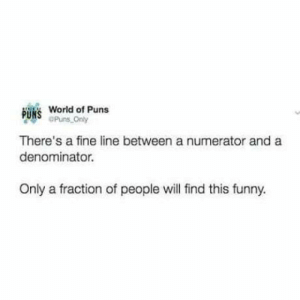 I hate you.: B  World of Puns  Puns Only  There's a fine line between a numerator and a  denominator.  Only a fraction of people will find this funny. I hate you.