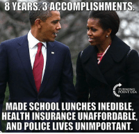 """This sums it up pretty well!  (UPDATE: Obama told 5 huge lies during his """"farewell"""" speech: http://bit.ly/2j0hmfj): B YEARS ACCOMPLISHMENTS  TURNING  POINT USA  MADE SCHOOL LUNCHES INEDIBLE,  HEALTH INSURANCE UNAFFORDABLE,  AND POLICE LIVESUNIMPORTANT This sums it up pretty well!  (UPDATE: Obama told 5 huge lies during his """"farewell"""" speech: http://bit.ly/2j0hmfj)"""