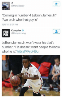 """https://t.co/rdGMSiUPnI: B00  @MonaBaaay  """"Coming in number 4 Lebron James Jr.  """"Ayo bruh who that guy is""""  12/115, 3:07 PM   Complex  COM  @Complex Mag  LeBron James Jr. won't wear his dad's  number: """"He doesn't want people to know  who he is  trib al/FFypN9u https://t.co/rdGMSiUPnI"""