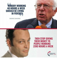 Bernie Sanders, Memes, and Money: B00Y WORKING  40 HOURS A WEEK  SHOULD BE LIVING  IN POVERTY  BERNIE SANDERS  THEN STOP GIVING  THEIR MONEY TO  PEOPLE WORKING  ZERO HOURS A WEEK  TURNING  POINT USA