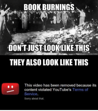 Memes, Sorry, and Video: B0OK BURNINGS  DONT-JUST LOOKLIKE THIS  THEY ALSO LOOK LIKE THIS  This video has been removed because its  content violated YouTube's Terms of  Service.  Sorry about that. Exactly!