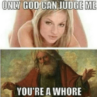whore: ONLY COD CAN JUDGE ME  YOU'RE A WHORE