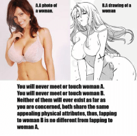 Meme Drawings: BA drawing of a  A.A photo of  NA Woman  a Woman.  You Will never meetortouch Woman A.  You will never meet or touch womanB.  Neither of them will ever existasfar as  you are concerned, both share the same  appealing physical attributes, thus, fapping  to Woman BISno diferent from tapping to  Woman A,