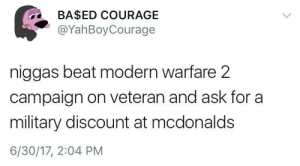 McDonalds, Military, and Courage: BA$ED COURAGE  @YahBoyCourage  niggas beat modern warfare 2  campaign on veteran and ask for a  military discount at mcdonalds  6/30/17, 2:04 PM Modern warfare 2
