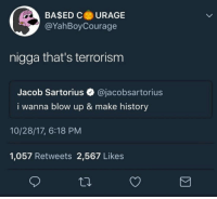 History, Terrorism, and Jacob Sartorius: BA$ED CURAGE  @YahBoyCourage  nigga that's terrorism  Jacob Sartorius @jacobsartorius  i wanna blow up & make history  10/28/17, 6:18 PM  1,057 Retweets 2,567 Likes Stay woke fellows