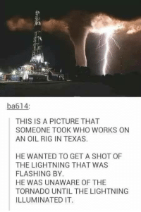 Dank, Wow, and Lightning: ba614:  THIS IS A PICTURE THAT  SOMEONE TOOK WHO WORKS ON  AN OIL RIG IN TEXAS.  HE WANTED TO GET A SHOT OF  THE LIGHTNING THAT WAS  FLASHING BY.  HE WAS UNAWARE OF THE  TORNADO UNTILTHE LIGHTNING  ILLUMINATED IT. Wow