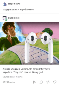 Shaggy memes x Airpod memes: baapi-makwa  shaggy memes> airpod memes  blaze-rocket  Ce  Airpods Shaggy is Coming. Oh my god they have  airpods in. They can't hear us. Oh my god  Source: baapi-makwa  32,257 notes Shaggy memes x Airpod memes