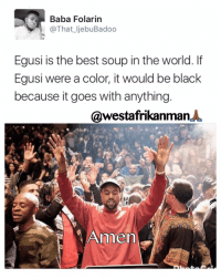 Amen anyone ?: Baba Folarin  @That ljebu Badoo  Egusi is the best soup in the world. If  Egusi were a color, it would be black  because it goes with anything  @westafrikanmanA  Amen Amen anyone ?