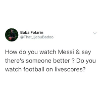 Barcelona, Football, and Memes: Baba Folarin  @That_ljebuBadoo  How do you watch Messi & say  there's someone better ? Do you  watch football on livescores? Is there anyone better? 👀 . Messi Barcelona GOAT KraksTV