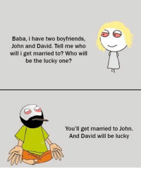Memes, Baba, and 🤖: Baba, i have two boyfriends,  John and David. Tell me who  will i get married to? Who will  be the lucky one?  You'll get married to John.  And David will be lucky