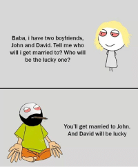 Be Like, Meme, and Memes: Baba, i have two boyfriends,  John and David. Tell me who  will i get married to? Who will  be the lucky one?  You'll get married to John.  And David will be lucky Twitter: BLB247 Snapchat : BELIKEBRO.COM belikebro sarcasm meme Follow @be.like.bro