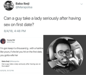No chill to be found by HRMisHere MORE MEMES: Baba lbeji  @Marapolsa  Can a guy take a lady seriously after having  sex on first date?  8/4/18, 4:48 PM  Young Old  @OG_Nap  I'm gon keep it a thousand g. with a hairline  like yours, if she let you hit on the first date,  you gotta wife her  Baba lbeji @Marapolsa  Can a guy take a lady seriously after having sex on  first date?  8/10/18, 10:13 PM No chill to be found by HRMisHere MORE MEMES